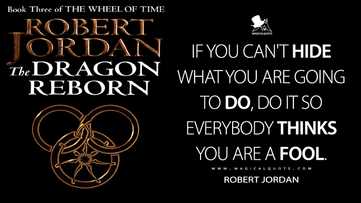 If you can't hide what you are going to do, do it so everybody thinks you are a fool. - Robert Jordan (The Dragon Reborn Quotes)