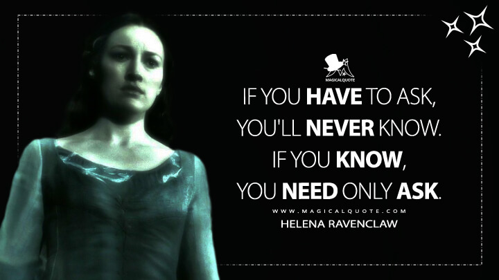 If you have to ask, you'll never know. If you know, you need only ask. - Helena Ravenclaw (Harry Potter and the Deathly Hallows Quotes)