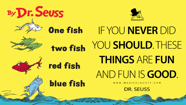 If you never did you should. These things are fun and fun is good. - Dr. Seuss (One Fish, Two Fish, Red Fish, Blue Fish Quotes)