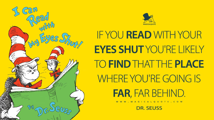 If you read with your eyes shut you're likely to find that the place where you're going is far, far behind. - Dr. Seuss (I Can Read with My Eyes Shut! Quotes)