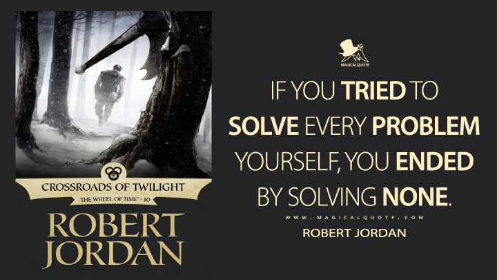 If you tried to solve every problem yourself, you ended by solving none. - Robert Jordan (Crossroads of Twilight Quotes)