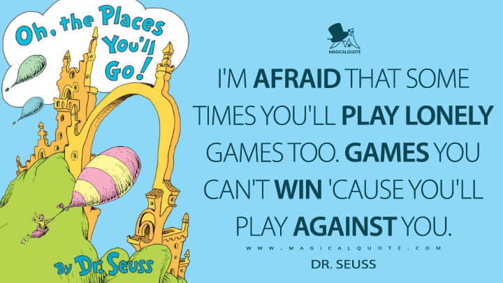 I'm afraid that some times you'll play lonely games too. Games you can't win 'cause you'll play against you. - Dr. Seuss (Oh, the Places You'll Go! Quotes)