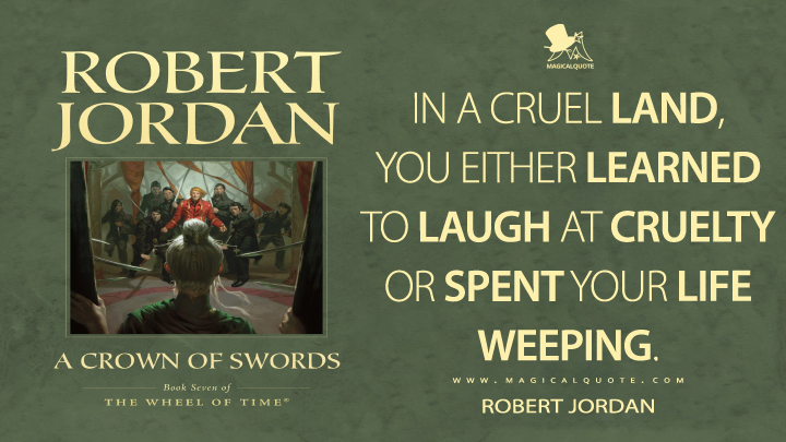 In a cruel land, you either learned to laugh at cruelty or spent your life weeping. - Robert Jordan (A Crown of Swords Quotes)