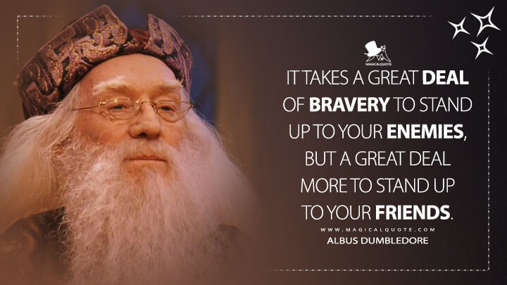 It takes a great deal of bravery to stand up to your enemies, but a great deal more to stand up to your friends. - Albus Dumbledore (Harry Potter and the Sorcerer's Stone Quotes)
