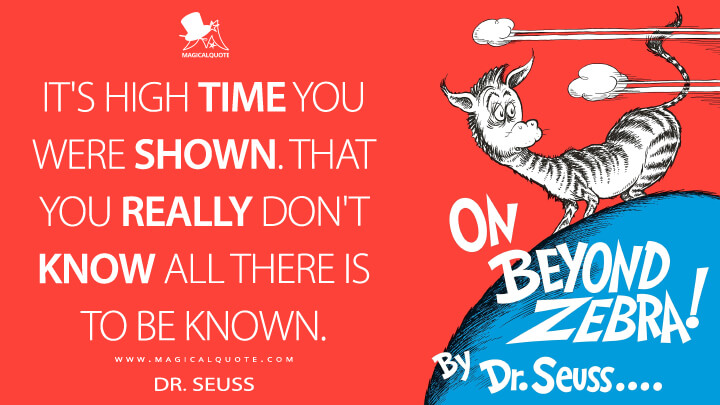 It's high time you were shown. That you really don't know all there is to be known. - Dr. Seuss (On Beyond Zebra! Quotes)