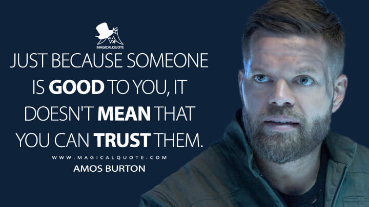 Just because someone is good to you, it doesn't mean that you can trust them. - Amos Burton (The Expanse Quotes)