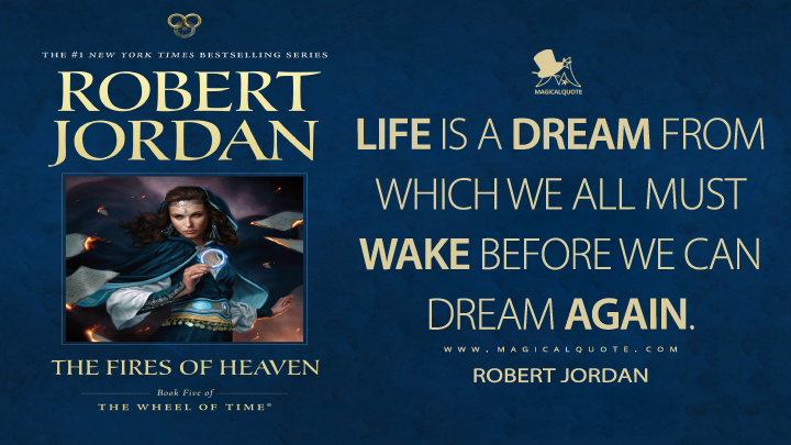 Life is a dream from which we all must wake before we can dream again. - Robert Jordan (The Fires of Heaven Quotes)