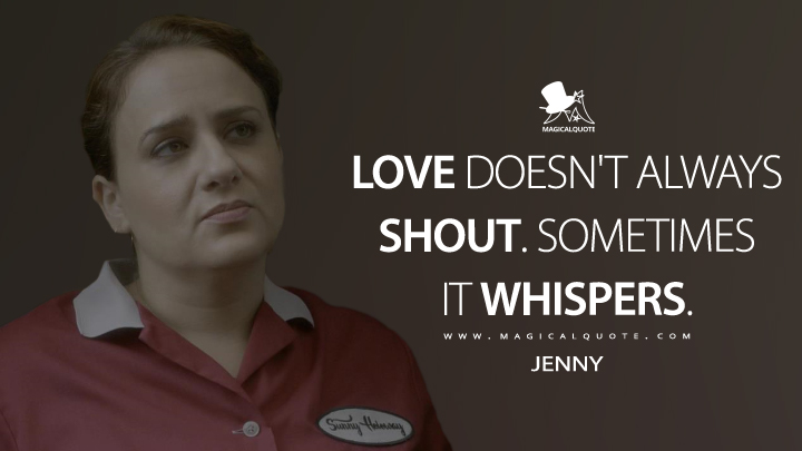 Love doesn't always shout. Sometimes it whispers. - Jenny (Santa Clarita Diet Quotes)