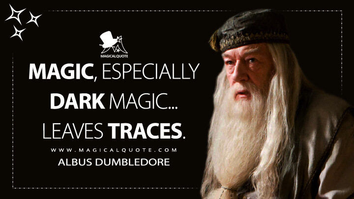 Magic, especially dark magic... leaves traces. - Albus Dumbledore (Harry Potter and the Half-Blood Prince Quotes)
