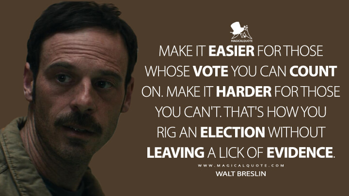 Make it easier for those whose vote you can count on. Make it harder for those you can't. That's how you rig an election without leaving a lick of evidence. - Walt Breslin (Narcos: Mexico Quotes)