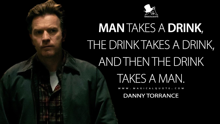 Man takes a drink, the drink takes a drink, and then the drink takes a man. - Danny Torrance (Doctor Sleep Quotes)
