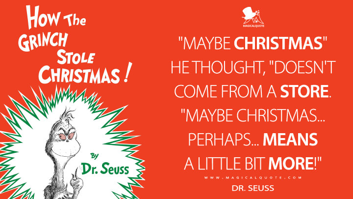 """Maybe Christmas"" he thought, ""doesn't come from a store. ""Maybe Christmas...perhaps...means a little bit more!"" - Dr. Seuss (How the Grinch Stole Christmas! Quotes)"