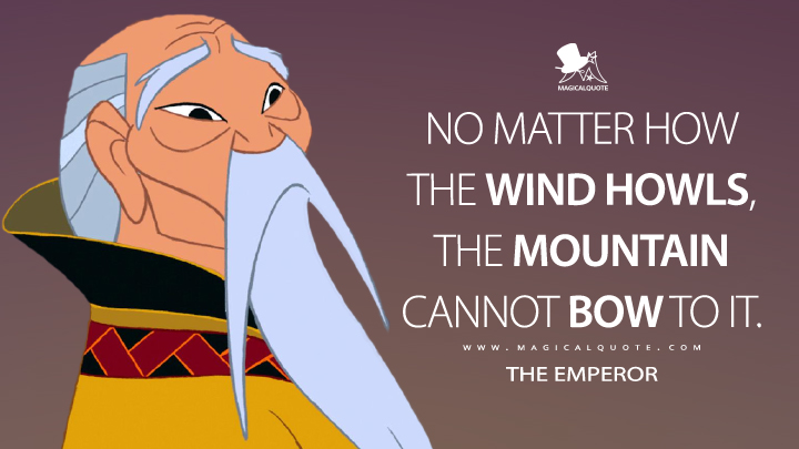 No matter how the wind howls, the mountain cannot bow to it. - The Emperor (Mulan Quotes)