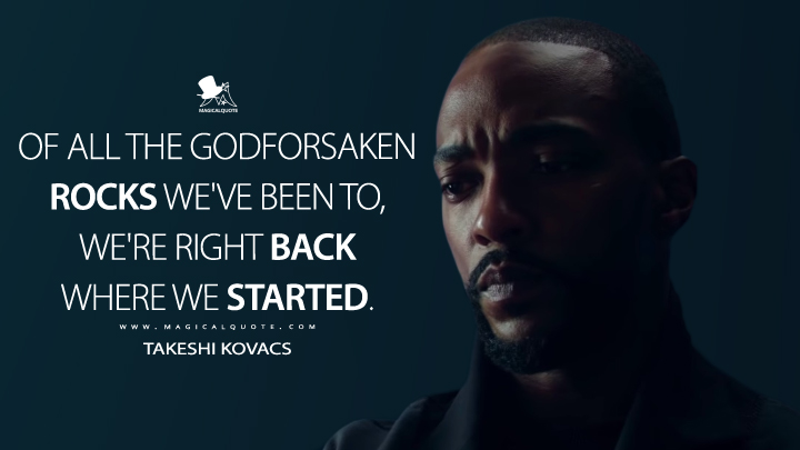 Of all the godforsaken rocks we've been to, we're right back where we started. - Takeshi Kovacs (Altered Carbon Quotes)