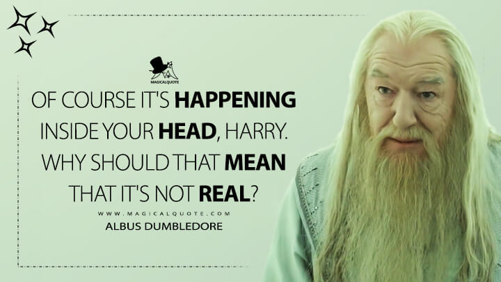 Of course it's happening inside your head, Harry. Why should that mean that it's not real? - Albus Dumbledore (Harry Potter and the Deathly Hallows Quotes)