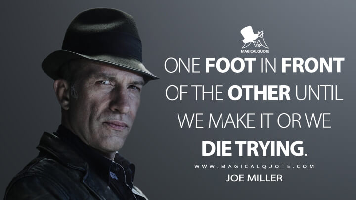 One foot in front of the other until we make it or we die trying. - Joe Miller (The Expanse Quotes)