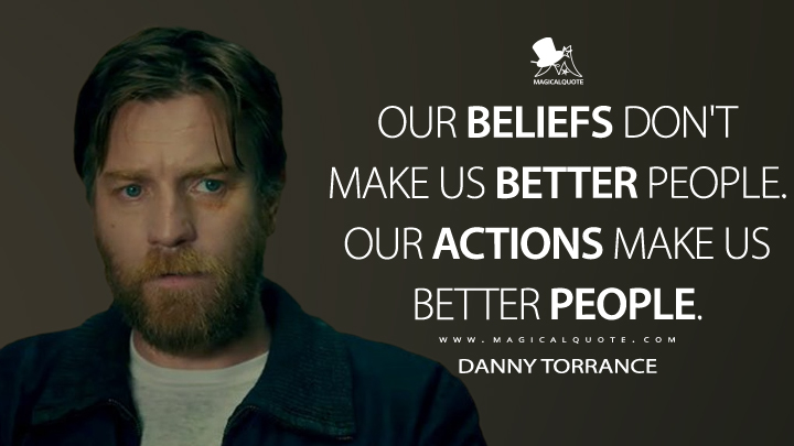 Our beliefs don't make us better people. Our actions make us better people. - Danny Torrance (Doctor Sleep Quotes)