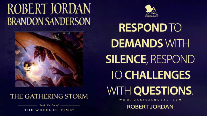 Respond to demands with silence, respond to challenges with questions. - Robert Jordan (The Gathering Storm Quotes)