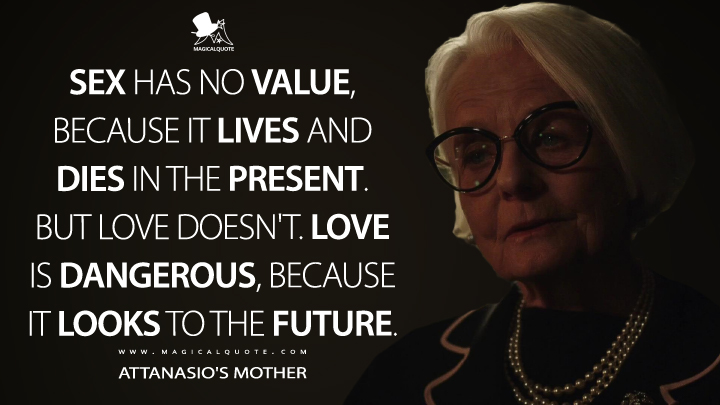 Sex has no value, because it lives and dies in the present. But love doesn't. Love is dangerous, because it looks to the future. - Attanasio's Mother (The New Pope Quotes)