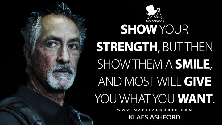 Show your strength, but then show them a smile, and most will give you what you want. - Klaes Ashford (The Expanse Quotes)