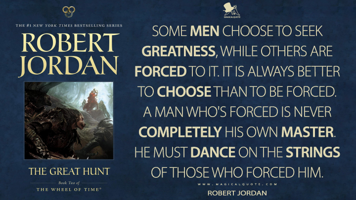 Some men choose to seek greatness, while others are forced to it. It is always better to choose than to be forced. A man who's forced is never completely his own master. He must dance on the strings of those who forced him. - Robert Jordan (The Great Hunt Quotes)