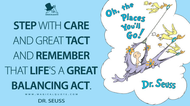 Step with care and great tact and remember that Life's a Great Balancing Act. - Dr. Seuss (Oh, the Places You'll Go! Quotes)