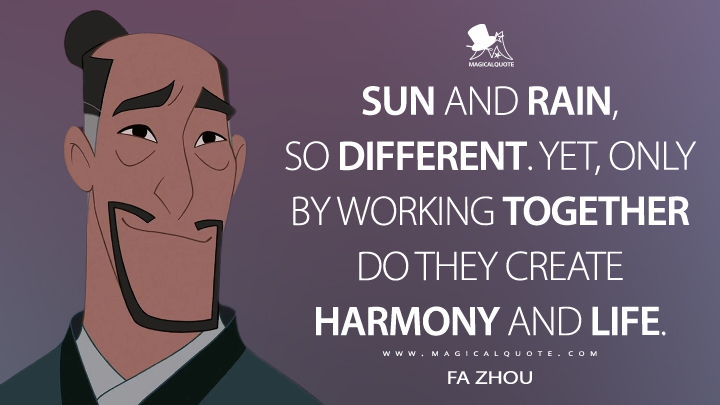 Sun and rain, so different. Yet, only by working together do they create harmony and life. - Fa Zhou (Mulan II Quotes)