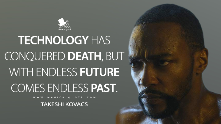 Technology has conquered death, but with endless future comes endless past. - Takeshi Kovacs (Altered Carbon Quotes)