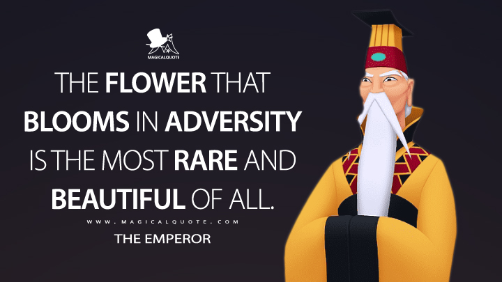 The flower that blooms in adversity is the most rare and beautiful of all. - The Emperor (Mulan Quotes)