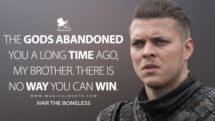 The gods abandoned you a long time ago, my brother. There is no way you can win. - Ivar the Boneless (Vikings Quotes)