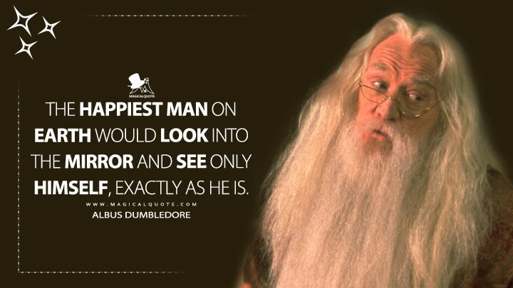 The happiest man on earth would look into the mirror and see only himself, exactly as he is. - Albus Dumbledore (Harry Potter and the Sorcerer's Stone Quotes)