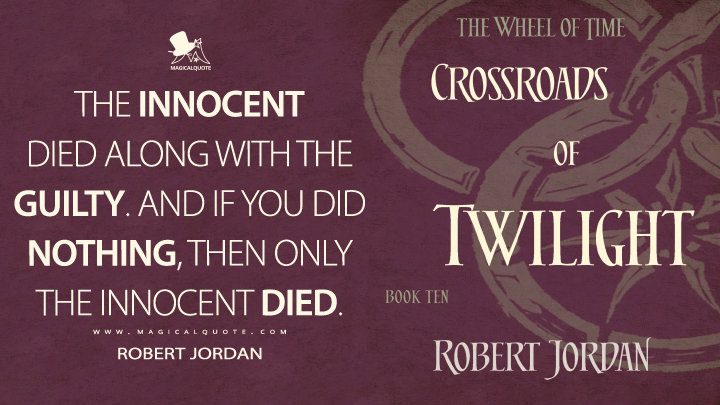 The innocent died along with the guilty. And if you did nothing, then only the innocent died. - Robert Jordan (Crossroads of Twilight Quotes)