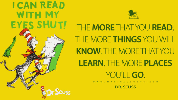 The more that you read, the more things you will know. The more that you learn, the more places you'll go. - Dr. Seuss (I Can Read with My Eyes Shut! Quotes)