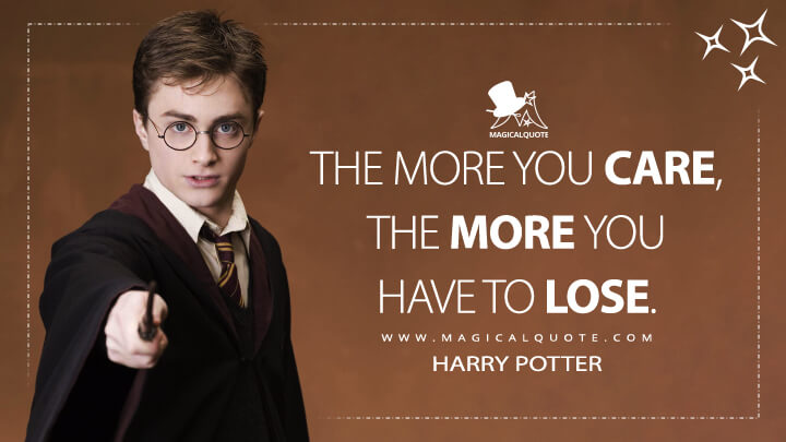 The more you care, the more you have to lose. - Harry Potter (Harry Potter and the Order of the Phoenix Quotes)