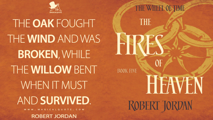 The oak fought the wind and was broken, while the willow bent when it must and survived. - Robert Jordan (The Fires of Heaven Quotes)