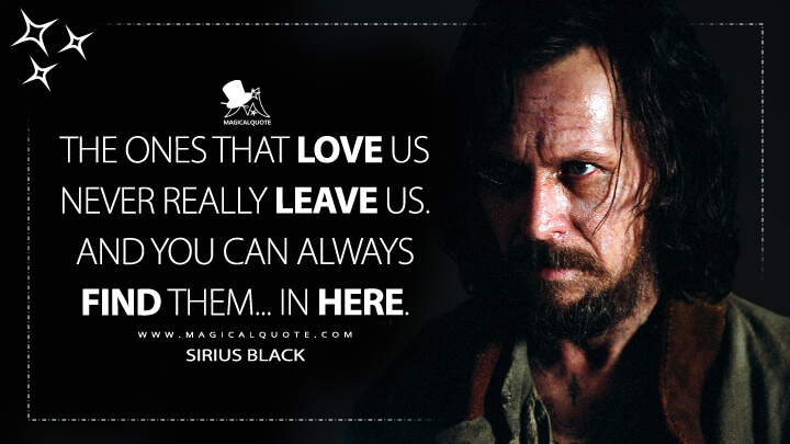 The ones that love us never really leave us. And you can always find them... in here. - Sirius Black (Harry Potter and the Prisoner of Azkaban Quotes)