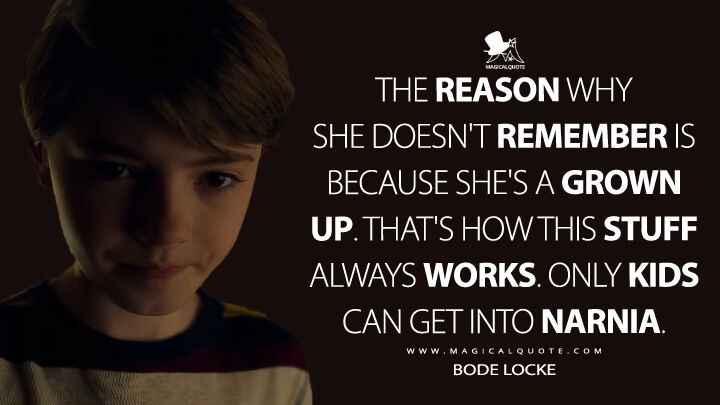 The reason why she doesn't remember is because she's a grown up. That's how this stuff always works. Only kids can get into Narnia. - Bode Locke (Locke & Key Quotes)