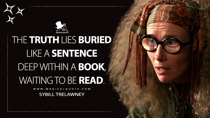 The truth lies buried like a sentence deep within a book, waiting to be read. - Sybill Trelawney (Harry Potter and the Prisoner of Azkaban Quotes)