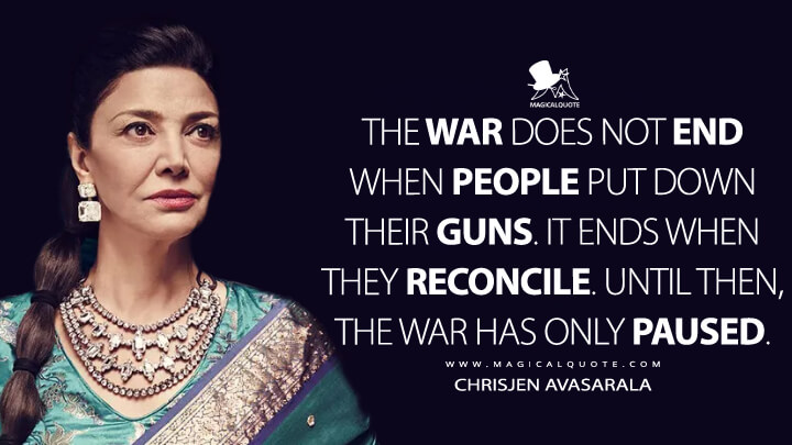 The war does not end when people put down their guns. It ends when they reconcile. Until then, the war has only paused. - Chrisjen Avasarala (The Expanse Quotes)