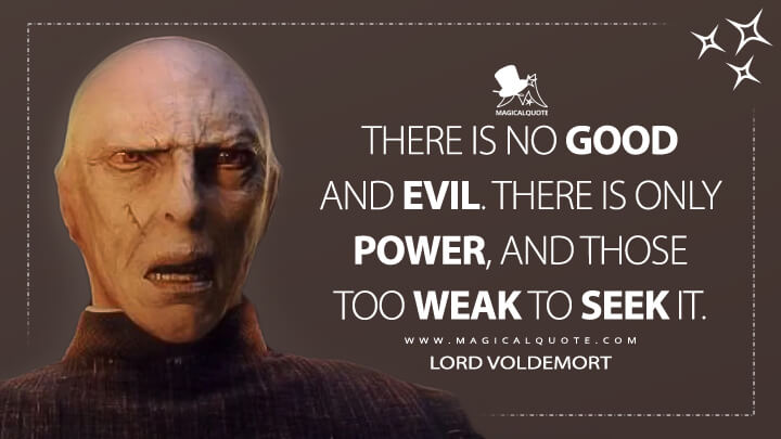 There is no good and evil. There is only power, and those too weak to seek it. - Lord Voldemort (Harry Potter and the Sorcerer's Stone Quotes)