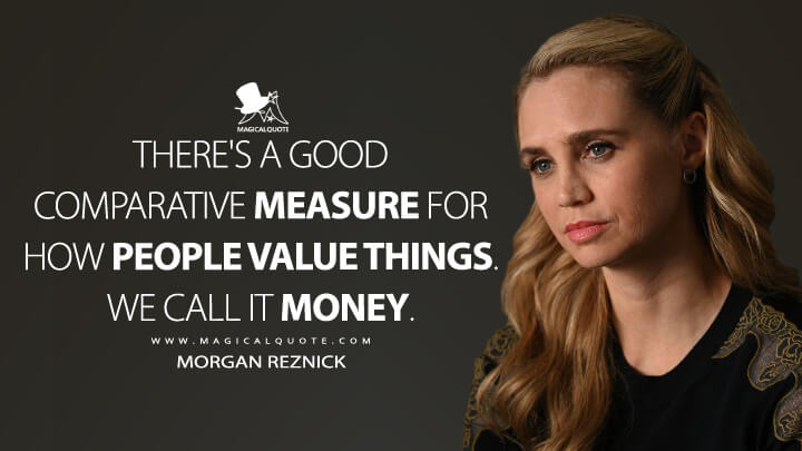 There's a good comparative measure for how people value things. We call it money. - Morgan Reznick (The Good Doctor Quotes)