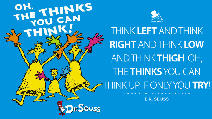 Think left and think right and think low and think high. Oh, the thinks you can think up if only you try! - Dr. Seuss (Oh, the Thinks You Can Think Quotes)