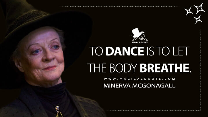 To dance is to let the body breathe. - Minerva McGonagall (Harry Potter and the Goblet of Fire Quotes)
