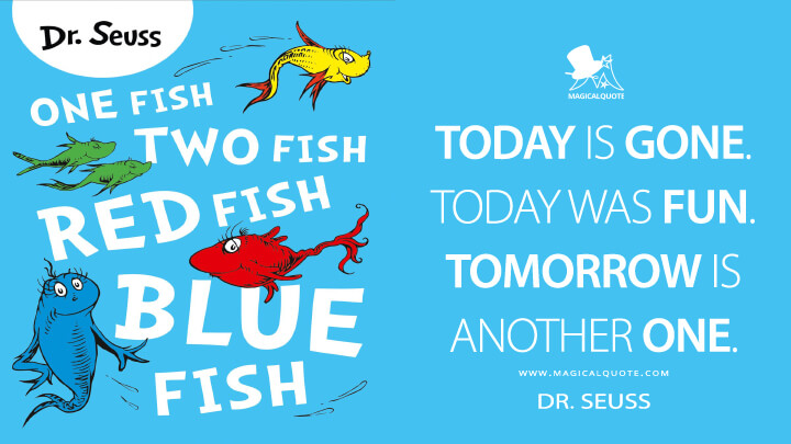 Today is gone. Today was fun. Tomorrow is another one. - Dr. Seuss (One Fish, Two Fish, Red Fish, Blue Fish Quotes)