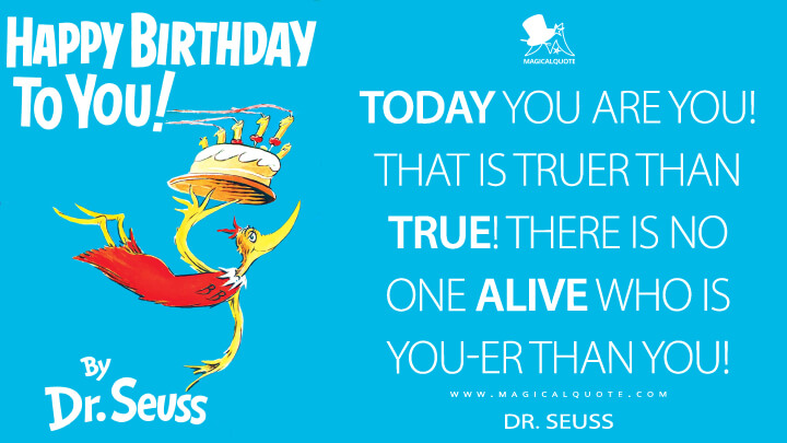 Today you are you! That is truer than true! There is no one alive who is you-er than you! - Dr. Seuss (Happy Birthday to You! Quotes)