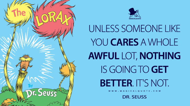 Unless someone like you cares a whole awful lot, nothing is going to get better. It's not. - Dr. Seuss (The Lorax Quotes)