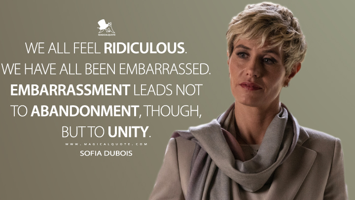 We all feel ridiculous. We have all been embarrassed. Embarrassment leads not to abandonment, though, but to unity. - Sofia Dubois (The New Pope Quotes)