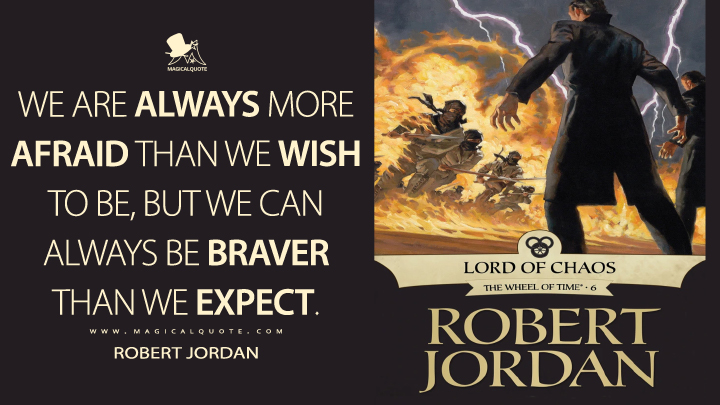 We are always more afraid than we wish to be, but we can always be braver than we expect. - Robert Jordan (Lord of Chaos Quotes)