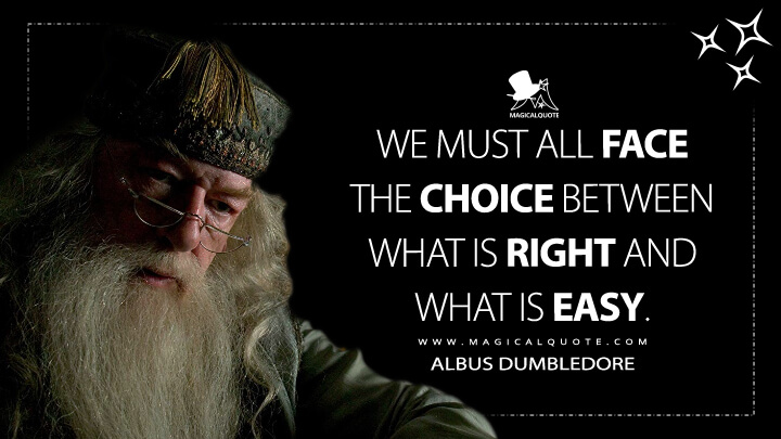 We must all face the choice between what is right and what is easy. - Albus Dumbledore (Harry Potter and the Goblet of Fire Quotes)