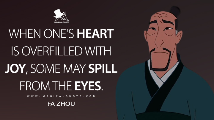 When one's heart is overfilled with joy, some may spill from the eyes. - Fa Zhou (Mulan II Quotes)